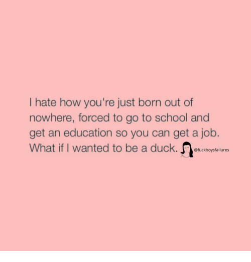 go to school: Ihate how you're just born out of  nowhere, forced to go to school and  get an education so you can get a job.  What if I wanted to be a duck. fuckboysfalures