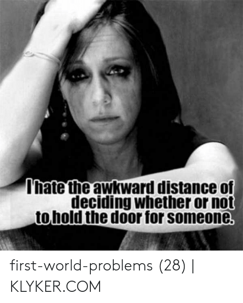 Klyker Com: Ihate the awkward distance of  deciding whether or not  tohold the door for someone. first-world-problems (28)   KLYKER.COM