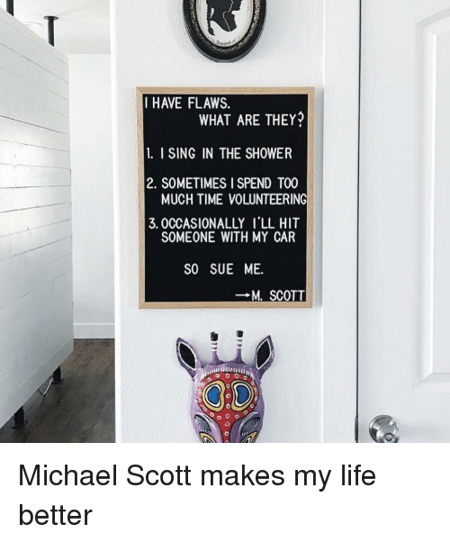 Life, Michael Scott, and Shower: IHAVE FLAWS.  WHAT ARE THEY  1. I SING IN THE SHOWER  2. SOMETIMES I SPEND TOO  3. 0CCASIONALLY I'LL HIT  MUCH TIME VOLUNTEERING  SOMEONE WITH MY CAR  SO SUE ME.