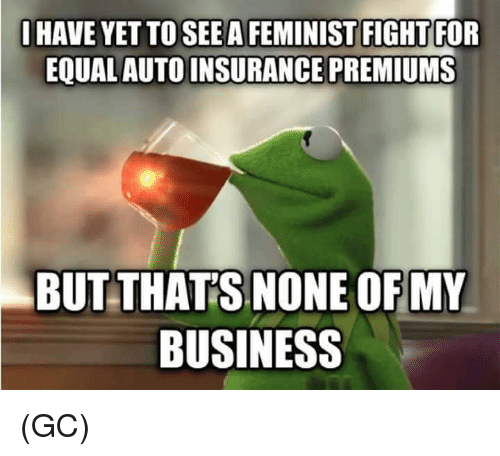 Memes, Business, and Fight: IHAVE YET TO SEE A FEMINIST FIGHT FOR  EQUAL AUTO N  BUTTHATS NONE OFMY  BUSINESS (GC)