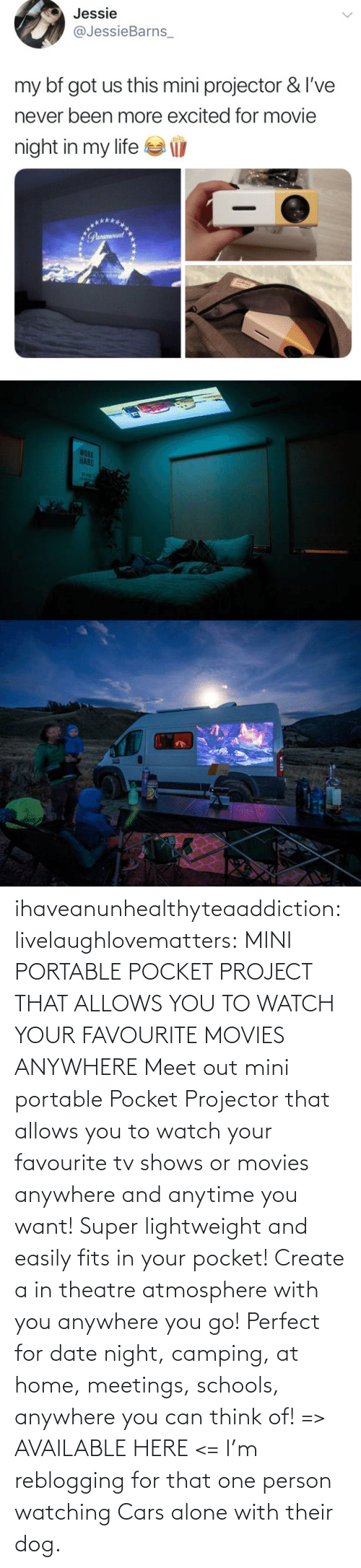 portable: ihaveanunhealthyteaaddiction:  livelaughlovematters: MINI PORTABLE POCKET PROJECT THAT ALLOWS YOU TO WATCH YOUR FAVOURITE MOVIES ANYWHERE Meet out mini portable Pocket Projector that allows you to watch your favourite tv shows or movies anywhere and anytime you want! Super lightweight and easily fits in your pocket! Create a in theatre atmosphere with you anywhere you go! Perfect for date night, camping, at home, meetings, schools, anywhere you can think of! => AVAILABLE HERE <=    I'm reblogging for that one person watching Cars alone with their dog.