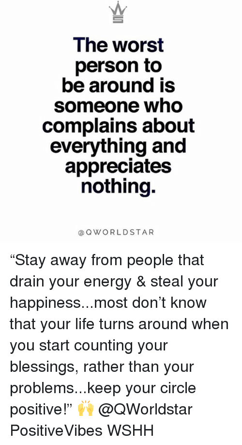 """Energy, Life, and Memes: Ihe worst  person to  be around is  someone who  complains about  everything and  appreciates  nothing.  @QWORLDSTAR """"Stay away from people that drain your energy & steal your happiness...most don't know that your life turns around when you start counting your blessings, rather than your problems...keep your circle positive!"""" 🙌 @QWorldstar PositiveVibes WSHH"""