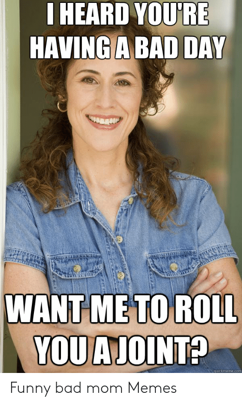 Bad, Bad Day, and Funny: IHEARD YOU'RE  HAVING A BAD DAY  WANT ME TO ROLL  YOUAJOINT?  quickmeme.com Funny bad mom Memes