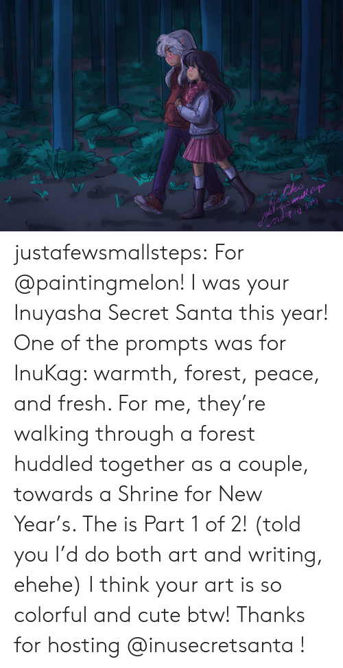 Cute, Fresh, and New Year's: ihes  inafofe mall po justafewsmallsteps:  For @paintingmelon! I was your Inuyasha Secret Santa this year! One of the prompts was for InuKag: warmth, forest, peace, and fresh. For me, they're walking through a forest huddled together as a couple, towards a Shrine for New Year's. The is Part 1 of 2! (told you I'd do both art and writing, ehehe) I think your art is so colorful and cute btw! Thanks for hosting @inusecretsanta !