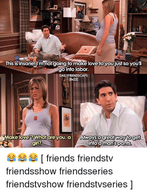Pantsing: Ihis is insaneji'mnorgoing to make love to youjjust so youl  go into labor.  DAILYFRIENDSCAPS  [8x22]  Make love? What are you, a Always a  into a  great wayto get  man's pants.  girl? 😂😂😂 [ friends friendstv friendsshow friendsseries friendstvshow friendstvseries ]