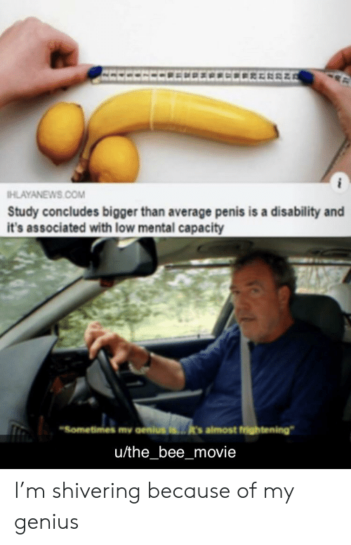 """Bee Movie, Genius, and Movie: IHLAYANEWS.COM  Study concludes bigger than average penis is a disability and  it's associated with low mental capacity  """"Sometimes my aenius ist's almost frightening  u/the_bee_movie I'm shivering because of my genius"""