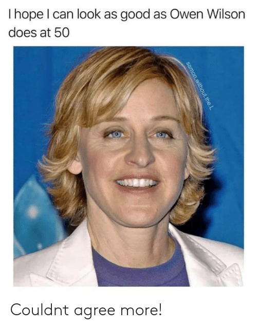 The L: Ihope I can look as good as Owen Wilson  does at 50  samon.without.the.L Couldnt agree more!