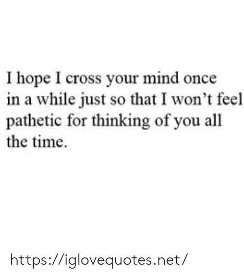 Cross, Time, and Mind: Ihope I cross your mind once  in a while just so that I won't feel  pathetic for thinking of you all  the time https://iglovequotes.net/