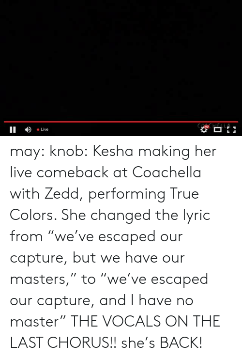 """Coachella, Target, and True: II Live may:  knob:  Kesha making her live comeback at Coachella with Zedd, performing True Colors. She changed the lyric from""""we've escaped our capture, but we have our masters,"""" to""""we've escaped our capture, and I have no master""""  THE VOCALS ON THE LAST CHORUS!! she's BACK!"""