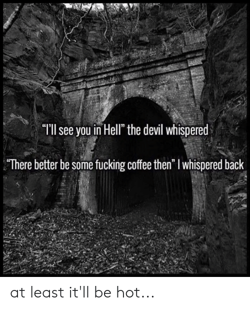 "Fucking, Memes, and Devil: ""II see you in Hell"" the devil whispered  There better be some fucking coffee then"" l whispered back at least it'll be hot..."