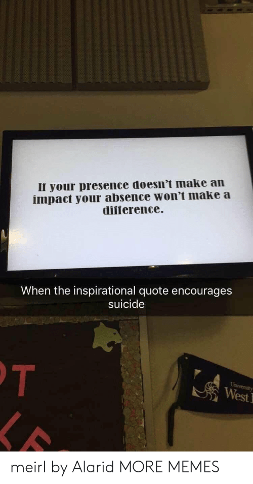 Dank, Memes, and Target: Ii your presence doesn't make an  impact your absence won't make a  difierence  When the inspirational quote encourages  suicide  West meirl by Alarid MORE MEMES