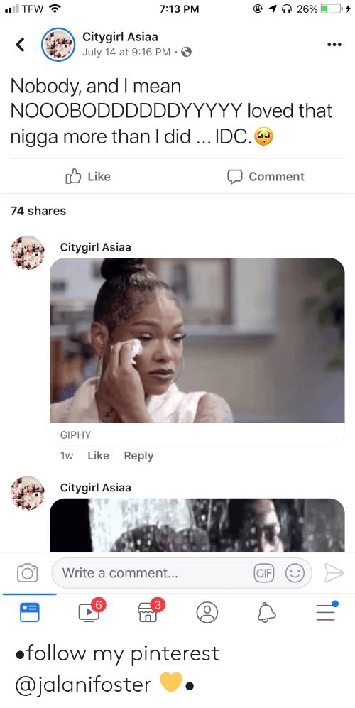 a comment: iil TFW  @ 1 26%  7:13 PM  Citygirl Asiaa  July 14 at 9:16 PM .  Nobody, and I mean  NOOOBODDDDDDYYYYY loved that  nigga more than I did.. IDC.  לו Like  Comment  74 shares  Citygirl Asiaa  GIPHY  Like Reply  1w  Citygirl Asiaa  Write a comment...  GIF  6 •follow my pinterest @jalanifoster 💛•