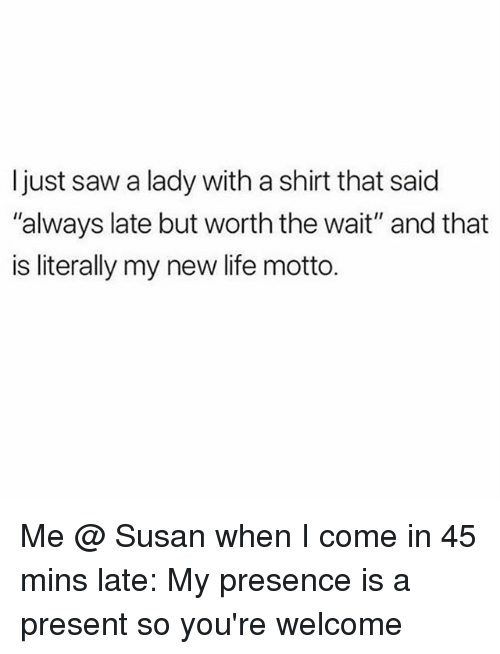 """Life, Saw, and Girl Memes: Ijust saw a lady with a shirt that said  """"always late but worth the wait"""" and that  is literally my new life motto. Me @ Susan when I come in 45 mins late: My presence is a present so you're welcome"""