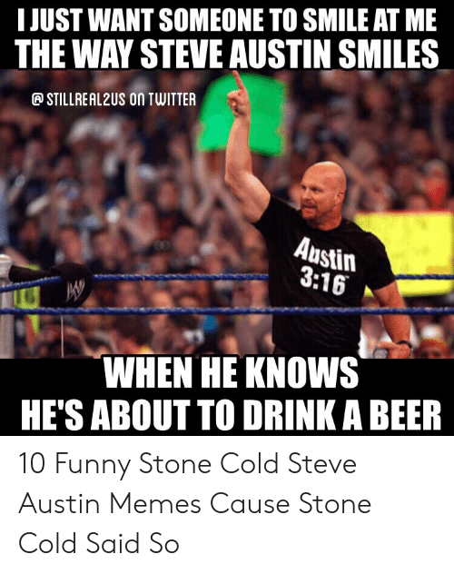 Austin Meme: IJUST WANT SOMEONE TO SMILE AT ME  THE WAY STEVE AUSTIN SMILES  STILLREAL2US ON TWITTER  Austin  3:16  WHEN HE KNOWS  HE'S ABOUT TO DRINK A BEER 10 Funny Stone Cold Steve Austin Memes Cause Stone Cold Said So