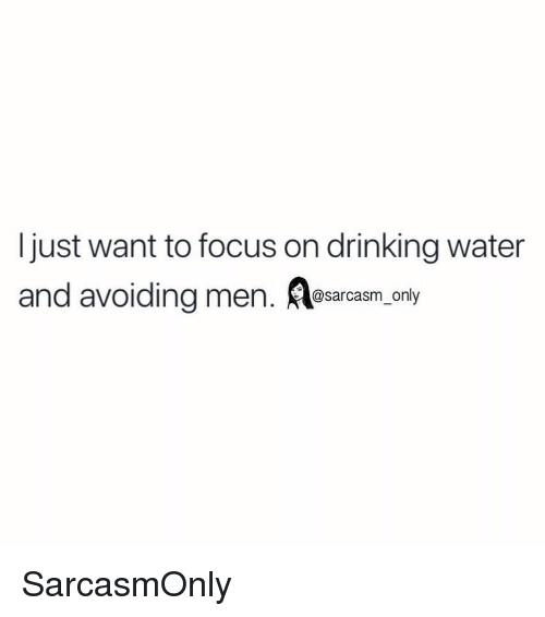 Drinking, Funny, and Memes: Ijust want to focus on drinking water  and avoiding men. sarcasm only SarcasmOnly