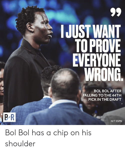 draft: IJUST WANT  TOPROVE  EVERYONE  WRONG.  BOL BOL AFTER  FALLING TO THE 44TH  PICK IN THE DRAFT  BR  H/T ESPN Bol Bol has a chip on his shoulder