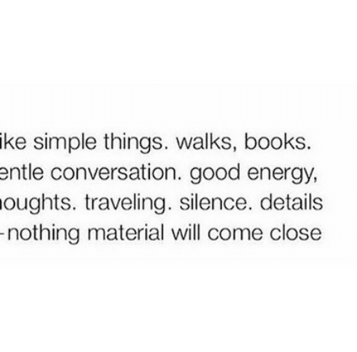 traveling: ike simple things. walks, books.  ntle conversation. good energy,  oughts. traveling. silence. details  nothing material will come close