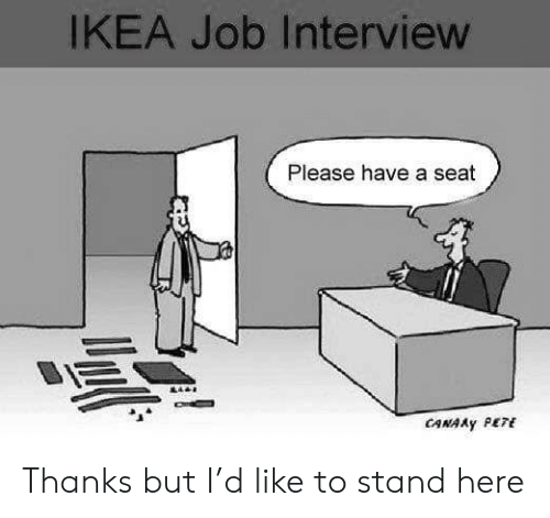 Ikea, Job Interview, and Job: IKEA Job Interview  Please have a seat  CANAAY PETE Thanks but I'd like to stand here