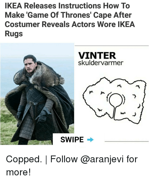 Game of Thrones, Ikea, and Memes: IKEA Releases Instructions How To  Make 'Game Of Thrones' Cape After  Costumer Reveals Actors Wore IKEA  Rugs  VINTER  skuldervarmer  SWIPE Copped. | Follow @aranjevi for more!