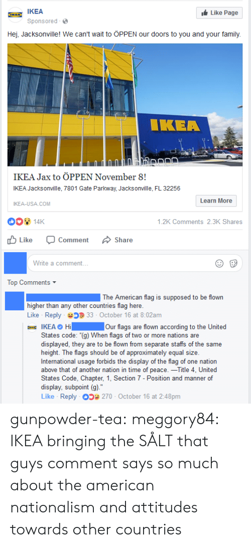 "Nationalism: IKEA  Sponsored  Like Page  Hej, Jacksonville! We can't wait to ÖPPEN our doors to you and your family.  IKEA  IKEA Jax to ÖPPEN November 8!  IKEA Jacksonville, 7801 Gate Parkway, Jacksonville, FL 32256  IKEA-USA COM  Learn More  14K  山Like O  .2K Comments 2.3K Shares  Comment  Share  Write a comment...  Top Comments  The American flag is supposed to be flown  higher than any other countries flag here.  Like Reply 33 October 16 at 8:02am  IKEA O Hi Our flags are flown according to the United  States code: ""(g) When flags of two or more nations are  displayed, they are to be flown from separate staffs of the same  height. The flags should be of approximately equal size.  International usage forbids the display of the flag of one nation  above that of another nation in time of peace.一Title 4, United  States Code, Chapter, 1, Section 7 - Position and manner of  display, subpoint (g).""  Like Reply 270 October 16 at 2:48pm gunpowder-tea: meggory84: IKEA bringing the SÅLT that guys comment says so much about the american nationalism and attitudes towards other countries"