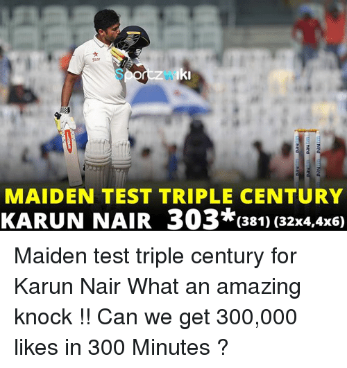 Karun Nair: Iki  MAIDEN TEST TRIPLE CENTURY  KARUN NAIR 303*(381) (32x4,4x6) Maiden test triple century for Karun Nair What an amazing knock !!  Can we get 300,000 likes in 300 Minutes ?