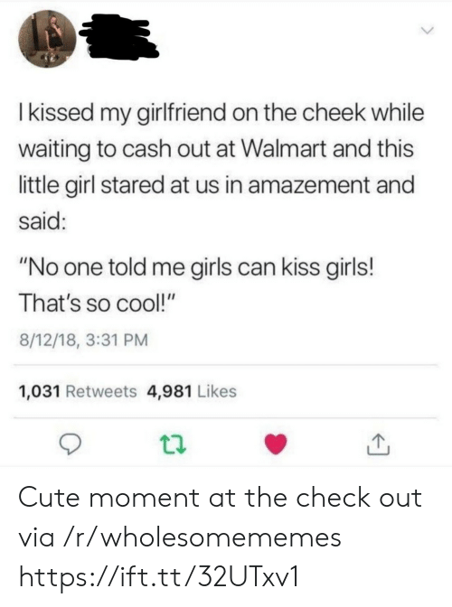 "stared: Ikissed my girlfriend on the cheek while  waiting to cash out at Walmart and this  little girl stared at us in amazement and  said:  ""No one told me girls can kiss girls!  That's so cool!""  8/12/18, 3:31 PM  1,031 Retweets 4,981 Likes Cute moment at the check out via /r/wholesomememes https://ift.tt/32UTxv1"