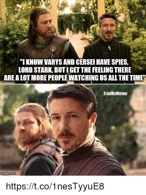 varys: IKNOW VARYS AND CERSEI HAVE SPIES,  LORD STARK, BUTIGET THE FEELING THERE  ARE A LOT MORE PEOPLE WATCHING US ALL THETIME  TrialByMeme https://t.co/1nesTyyuE8