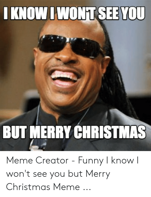 Christmas, Funny, and Meme: IKNOWIWONT SEE YOU  BUT MERRY CHRISTMAS Meme Creator - Funny I know I won't see you but Merry Christmas Meme ...