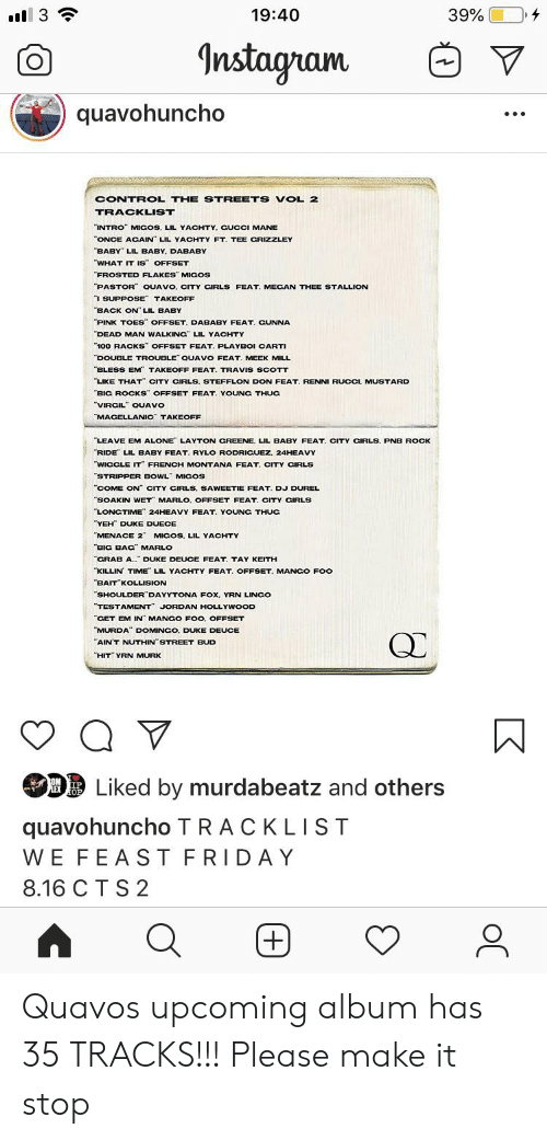 """Lil Yachty: Il 3  19:40  39%  Instagram  quavohuncho  CONTROL THE STREETS VOL 2  TRACKLIST  """"INTRO"""" MIGOS, LIL YACHTY. CUCCI MANE  ONCE ACAIN LIL YACHTY FT. TEE CRIZZLEY  BABY LIL BABY, DABABY  WHAT IT IS OFFSET  """"FROSTED FLAKES"""" MIGOS  PASTOR QUAVO, CITY CIRLS FEAT. MECAN THEE STALLION  I SUPPOSE TAKEOFF  """"BACK ON"""" LIL BABY  PINK TOES OFFSET. DABABY FEAT. GUNNA  DEAD MAN WALKING"""" LIL YACHTY  100 RACKS OFFSET FEAT. PLAYBOI CARTI  DOUBLE TROUBLE QUAVO FEAT. MEEK MILL  BLESS EM TAKEOFF FEAT. TRAVIS SCOTT  LIKE THAT"""" CITY CIRLS. STEFFLON DON FEAT. RENNI RUCCI, MUSTARD  BIG ROCKS"""" OFFSET FEAT. YOUNG THUG  """"VIRCIL QUAVO  MACELLANIC TAKEOFF  LEAVE EM ALONE LAYTON CREENE. LIL BABY FEAT. CITY CIRLS. PNB ROCK  RIDE LIL BABY FEAT. RYLO RODRICUEZ. 24HEAVY  WIGCLE IT FRENCH MONTANA FEAT. CITY CIRLS  """"STRIPPER BOWL MICOS  """"COME ON"""" CITY CIRLS, SAWEETIE FEAT. DJ DUREL  SOAKIN WET MARLO, OFFSET FEAT, CITY CIRLS  LONGTIME 24HEAVY FEAT. YOUNG THUC  YEH DUKE DUECE  """"MENACE 2"""" MICOS, LIL YACHTY  BIG BAG MARLO  CRAB A. DUKE DEUCE FEAT. TAY KEITH  KILLIN TIME LIL YACHTY FEAT. OFFSET. MANGO FOo  BAIT KOLLISION  SHOULDER DAYYTONA FOx, YRN LINCO  """"TESTAMENT JORDAN HOLLYWOOD  """"CET EM IN MANCO FOO. OFFSET  MURDA"""" DOMINGO, DUKE DEUCE  """"AIN'T NUTHIN STREET BUD  """"HIT"""" YRN MURK  Liked by murdabeatz and others  OM IP  LEX OP  quavohuncho TRACKLIST  WE FEAST FRIDAY  8.16 C T S 2  +) Quavos upcoming album has 35 TRACKS!!! Please make it stop"""