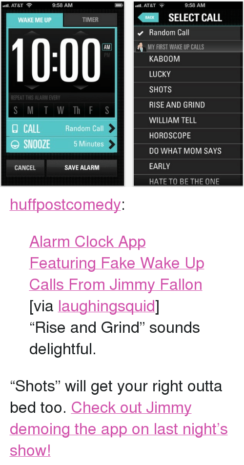 "Clock, Fake, and Iphone: ""Il. AT&T  9:58 AMM  AT&T  9:58 AM  SELECT CALL  BACK  WAKE ME UP  TIMER  Random Call  MY FIRST WAKE UP CALLS  KAB00M  LUCKY  SHOTS  RISE AND GRIND  WILLIAM TELL  HOROSCOPE  DO WHAT MOM SAYS  EARLY  HATE TO BE THE ONE  10:00  AM  REPEAT THIS ALARM EVERY  S M T W Th F S  Random Call  OSNOOZE 5 Minutes  CANCEL  SAVE ALARM <p><a class=""tumblr_blog"" href=""http://huffpostcomedy.tumblr.com/post/14566499643/alarm-clock-app-featuring-fake-wake-up-calls-from"" target=""_blank"">huffpostcomedy</a>:</p> <blockquote> <p><a href=""http://laughingsquid.com/alarm-clock-app-featuring-fake-wake-up-calls-from-jimmy-fallon/"" target=""_blank"">Alarm Clock App Featuring Fake Wake Up Calls From Jimmy Fallon</a></p> <p>[via <a class=""tumblr_blog"" href=""http://links.laughingsquid.com/post/14565930891/alarm-clock-app-featuring-fake-wake-up-calls-from"" target=""_blank"">laughingsquid</a>]</p> <p>""Rise and Grind"" sounds delightful.</p> </blockquote> <p>""Shots"" will get your right outta bed too. <a href=""http://www.latenightwithjimmyfallon.com/blogs/2011/12/check-out-jimmys-new-iphone-app-wake-up-call/"" target=""_blank"">Check out Jimmy demoing the app on last night's show!</a></p>"