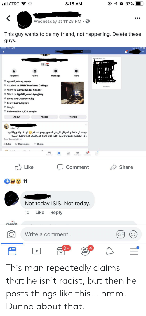 College, Friends, and Gif: il AT&T  @ O 67%  3:18 AM  Wednesday at 11:28 PM  This guy wants to be my friend, not happening. Delete these  guys  11:27 PM Wed Sep 18  86%  Regent Check-ins  Respond  Follow  Message  More  019  جمهورية مصر العربیه  Visited on August 18, 2019  Studied at SUNY Maritime College  See More  Went to Gamal Abdel Nasser  و Went to جمال عبد الناصر الثانوية  Lives in 6 October City  From Cairo, Egypt  Single  Followed by 3,108 people  About  Friends  Photos  3 hrs  برده مش هانطلع الخرفان ال لى في السجون ريحونفسكم مه الهدف واضح يا أغبیه  وكل خط طكم مکشوفه ولدينا أجهزه قویه قادره على افساد هذه الخط ط الدنيئه  See Translation  Comment  Like  Share  News Fed  Friends  tarketplace  Natificationa  Like  Share  Comment  11  Not today ISIS. Not today.  Like  1d  Reply  MASTERS  Write a comment...  GIF  9+  4  Tl This man repeatedly claims that he isn't racist, but then he posts things like this... hmm. Dunno about that.