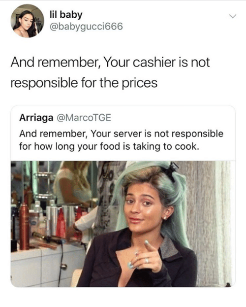 Food, Humans of Tumblr, and Baby: il baby  @babygucci666  And remember, Your cashier is not  responsible for the prices  Arriaga @MarcoTGE  And remember, Your server is not responsible  for how long your food is taking to cook.