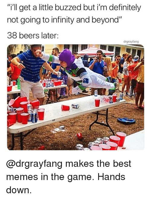 "Definitely, Memes, and The Game: ""i'l get a little buzzed but i'm definitely  not going to infinity and beyond""  38 beers later:  drgrayfang @drgrayfang makes the best memes in the game. Hands down."