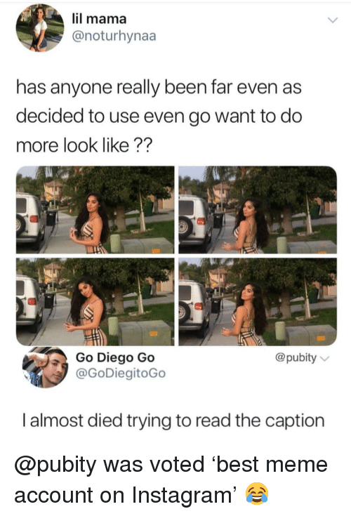 Instagram, Meme, and Memes: il mama  @noturhynaa  has anyone really been far even as  decided to use even go want to do  more look like ??  Go Diego Go  @pubity  @GoDiegitoGo  I almost died trying to read the caption @pubity was voted 'best meme account on Instagram' 😂
