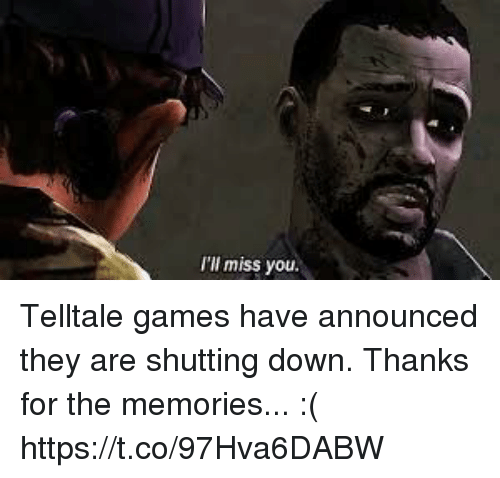 Games, Down, and They: I'l miss you. Telltale games have announced they are shutting down. Thanks for the memories... :( https://t.co/97Hva6DABW