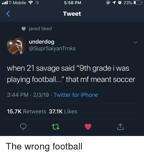 """Football, Iphone, and Savage: .il T-Mobile  5:58 PM  Tweet  jared liked  underdog  @SuprSaiyanTrnks  when 21 savage said """"9th grade i was  playing football.."""" that mf meant soccer  3:44 PM 2/3/19 Twitter for iPhone  15.7K Retweets 37.1K Likes The wrong football"""
