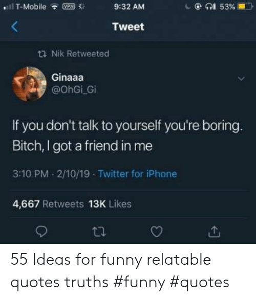 Bitch, Funny, and Iphone: il T-Mobile  en1 53 %  VPN  9:32 AM  Tweet  t Nik Retweeted  Ginaaa  @OhGi Gi  If you don't talk to yourself you're boring.  Bitch, I got a friend in me  3:10 PM 2/10/19 Twitter for iPhone  4,667 Retweets 13K Likes  ti 55 Ideas for funny relatable quotes truths #funny #quotes