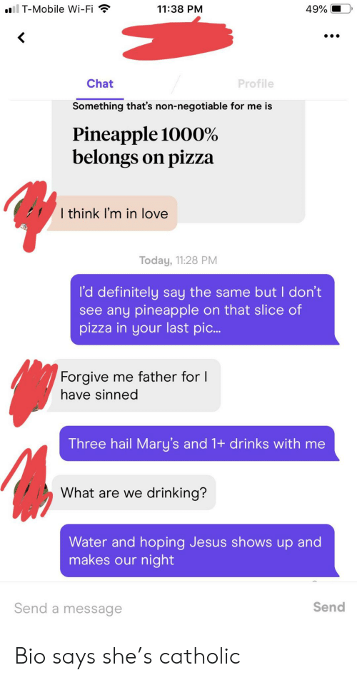 Definitely, Drinking, and Jesus: il T-Mobile Wi-Fi  11:38 PM  49%  Chat  Profile  Something that's non-negotiable for me is  Pineapple 1000%  belongs on pizza  I think I'm in love  Today, 11:28 PM  l'd definitely say the same but I don't  see any pineapple on that slice of  pizza in your last pi...  Forgive me father for I  have sinned  Three hail Mary's and 1+ drinks with me  What are we drinking?  Water and hoping Jesus shows up and  makes our night  Send  Send a message Bio says she's catholic