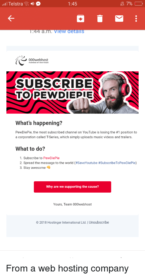 Music, Videos, and youtube.com: .Il Telstra  1:45  a 7%  44 a.m.view detallS  000webhost  SUBSCRIBE  TOPEWDIEPIE  What's happening?  PewDiePie, the most subscribed channel on YouTube is losing the #1 position to  a corporation called T-Series, which simply uploads music videos and trailers.  What to do?  1. Subscribe to PewDiePie  2 Spread the message to the world (#SaveYoutube #SubscribeToPewDiePie)  3. Stay awesome  Why are we supporting the cause?  Yours, Team 000webhost  2018 Hostinger International Ltd.   Unsubscribe