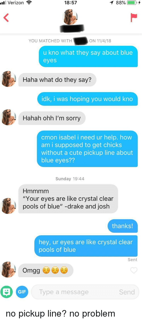 "Cute, Drake, and Gif: il Verizon  18:57  YOU MATCHED WITHON 11/4/n  u kno what they say about blue  eyes  Haha what do they say?  idk, i was hoping you would kno  Hahah ohh I'm sorry  cmon isabel i need ur help. how  am i supposed to get chicks  without a cute pickup line about  blue eyes??  Sunday 19:44  ""Your eyes are like crystal clear  pools of blue"" -drake and josh  thanks!  hey, ur eyes are like crystal clear  pools of blue  Sent  GIF  Type a message  Send no pickup line? no problem"