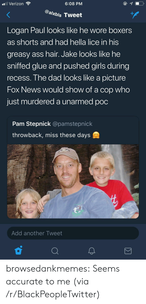 Ass, Blackpeopletwitter, and Dad: ''Il Verizon  6:08 PM  @alxbls Tweet  Logan Paul looks like he wore boxers  as shorts and had hella lice in his  greasy ass hair. Jake lookS like he  sniffed glue and pushed girls during  recess. The dad looks like a picture  Fox News Would show of a cop who  just murdered a unarmed poc  Pam Stepnick @pamstepnick  throwback, miss these days  Add another Tweet browsedankmemes:  Seems accurate to me (via /r/BlackPeopleTwitter)