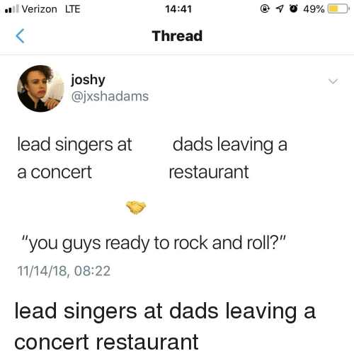 "Verizon, Restaurant, and Rock and Roll: il Verizon LTE  14:41  Thread  joshy  @jxshadams  lead singers at  a concert  dads leaving a  restaurant  ""you guys ready to rock and roll?""  11/14/18, 08:22"