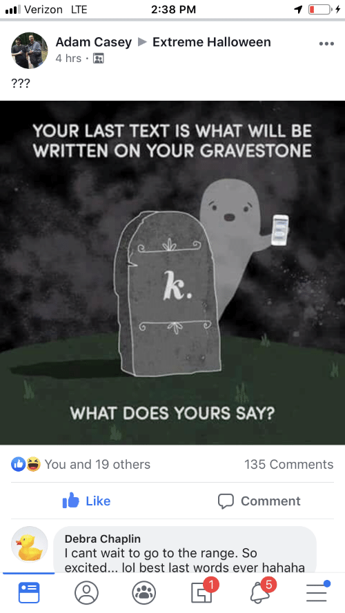 Halloween, Lol, and Verizon: il Verizon LTE  2:38 PM  Adam Casey  Extreme Halloween  4 hrs  ???  YOUR LAST TEXT IS WHAT WILL BE  WRITTEN ON YOUR GRAVESTONE  k.  WHAT DOES YOURS SAY?  D You and 19 others  135 Comments  Like  Comment  Debra Chaplin  I cant wait to go to the range. So  excited... lol best last words ever hahaha  5