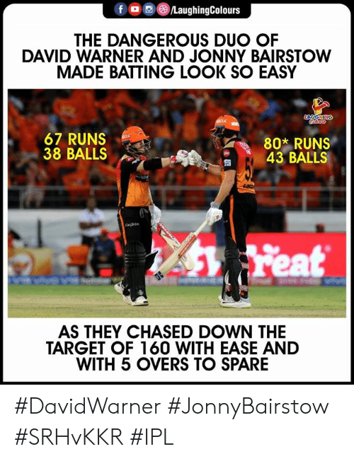 Target, Indianpeoplefacebook, and Ipl: @iLaughingColours  THE DANGEROUS DUO OF  DAVID WARNER AND JONNY BAIRSTOW  MADE BATTING LOOK SO EASY  67 RUNS  38 BALLS  802 RUNS  43 BALLS  匋  AS THEY CHASED DOWN THE  TARGET OF 160 WITH EASE AND  WITH 5 OVERS TO SPARE #DavidWarner #JonnyBairstow #SRHvKKR #IPL