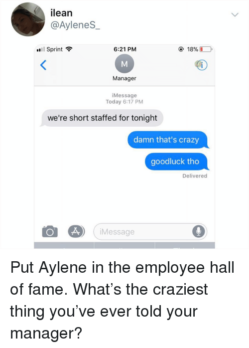 Crazy, Memes, and Sprint: ilean  @AyleneS  l Sprint ?  6:21 PM  @ 18%LO,  Manager  iMessage  Today 6:17 PM  we're short staffed for tonight  damn that's crazy  goodluck tho  Delivered  Message Put Aylene in the employee hall of fame. What's the craziest thing you've ever told your manager?