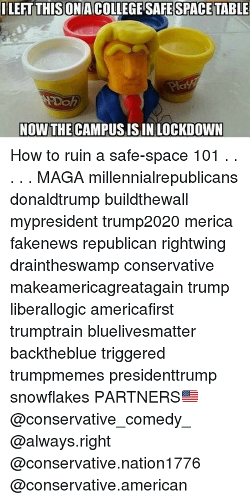 College, Memes, and American: ILEFT THIS  ONA COLLEGE SAFE SPACE TABLE  Pla  NOW THE CAMPUS ISIN LOCKDOWN How to ruin a safe-space 101 . . . . . MAGA millennialrepublicans donaldtrump buildthewall mypresident trump2020 merica fakenews republican rightwing draintheswamp conservative makeamericagreatagain trump liberallogic americafirst trumptrain bluelivesmatter backtheblue triggered trumpmemes presidenttrump snowflakes PARTNERS🇺🇸 @conservative_comedy_ @always.right @conservative.nation1776 @conservative.american