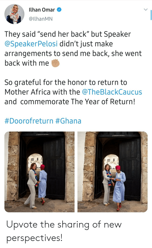 """Arrangements: ilhan Omar  @IlhanMN  They said """"send her back"""" but Speaker  @SpeakerPelosi didn't just make  arrangements to send me back, she went  back with me  So grateful for the honor to return to  Mother Africa with the @TheBlackCaucus  and commemorate The Year of Return!  #Doorofreturn #Ghana  DOOR oF RETVRN  Doon oP RETURN Upvote the sharing of new perspectives!"""