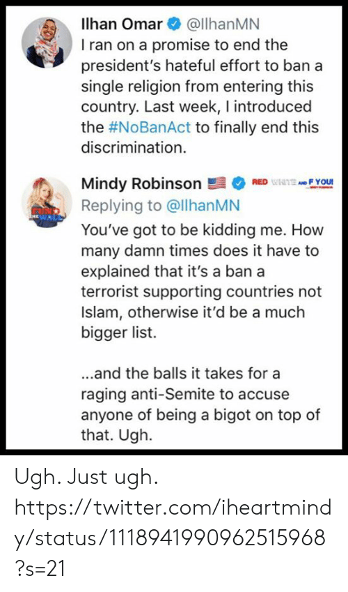 Memes, Twitter, and Islam: Ilhan Omar@llhanMN  I ran on a promise to end the  president's hateful effort to ban a  single religion from entering this  country. Last week, I introduced  the #NoBanAct to finally end this  discrimination.  Mindy Robinson髫* RED ulilitMe F Your  Replying to @llhanMN  You've got to be kidding me. How  many damn times does it have to  explained that it's a ban a  terrorist supporting countries not  Islam, otherwise it'd be a much  bigger list.  ...and the balls it takes for a  raging anti-Semite to accuse  anyone of being a bigot on top of  that. Ugh. Ugh. Just ugh.  https://twitter.com/iheartmindy/status/1118941990962515968?s=21