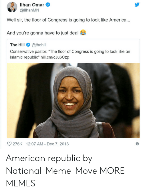 "America, Dank, and Meme: Ilhan Omar  @llhanMN  Well sir, the floor of Congress is going to look like America  And you're gonna have to just deal  The Hill@thehill  Conservative pastor: ""The floor of Congress is going to look like arn  Islamic republic"" hill.cm/cJu6Czp  O 276K  12:07 AM - Dec 7, 2018 American republic by National_Meme_Move MORE MEMES"