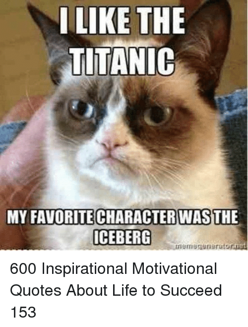 Life, Titanic, and Quotes: ILIKE THE  TITANIC  MY FAVORITE CHARACTERWASTHE  ICEBERG 600 Inspirational Motivational Quotes About Life to Succeed 153